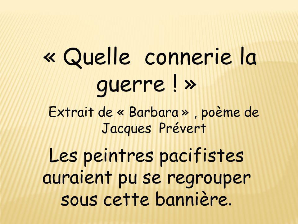 « Quelle connerie la guerre ! » Extrait de « Barbara », poème de Jacques Prévert Les peintres pacifistes auraient pu se regrouper sous cette bannière.
