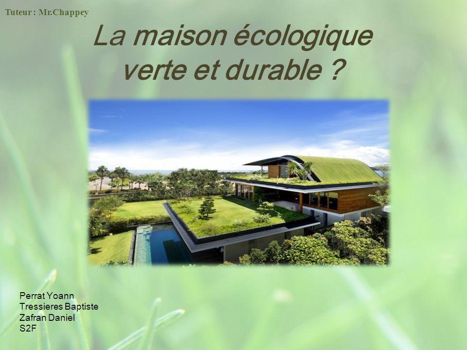La maison écologique verte et durable ? Perrat Yoann Tressieres Baptiste Zafran Daniel S2F Tuteur : Mr.Chappey