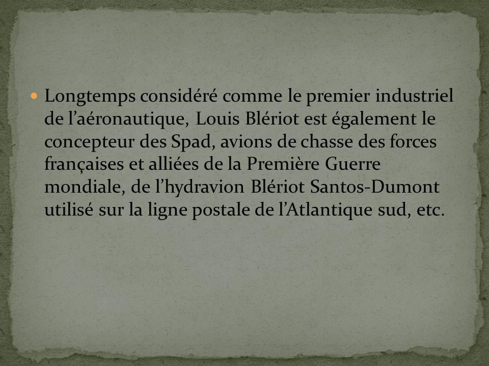 Longtemps considéré comme le premier industriel de laéronautique, Louis Blériot est également le concepteur des Spad, avions de chasse des forces françaises et alliées de la Première Guerre mondiale, de lhydravion Blériot Santos-Dumont utilisé sur la ligne postale de lAtlantique sud, etc.