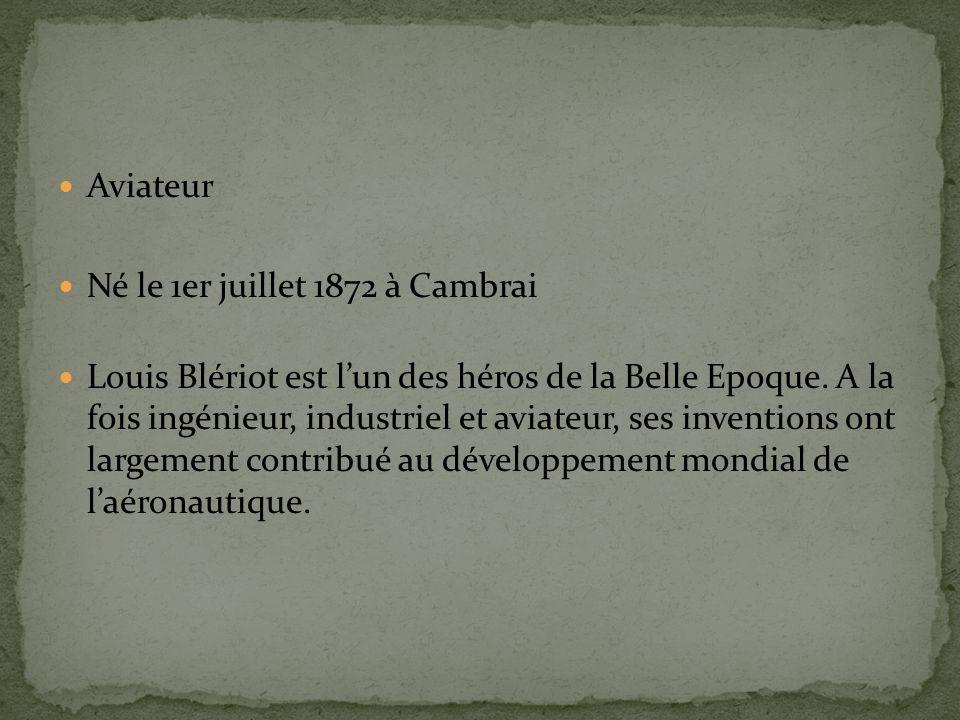 Aviateur Né le 1er juillet 1872 à Cambrai Louis Blériot est lun des héros de la Belle Epoque.