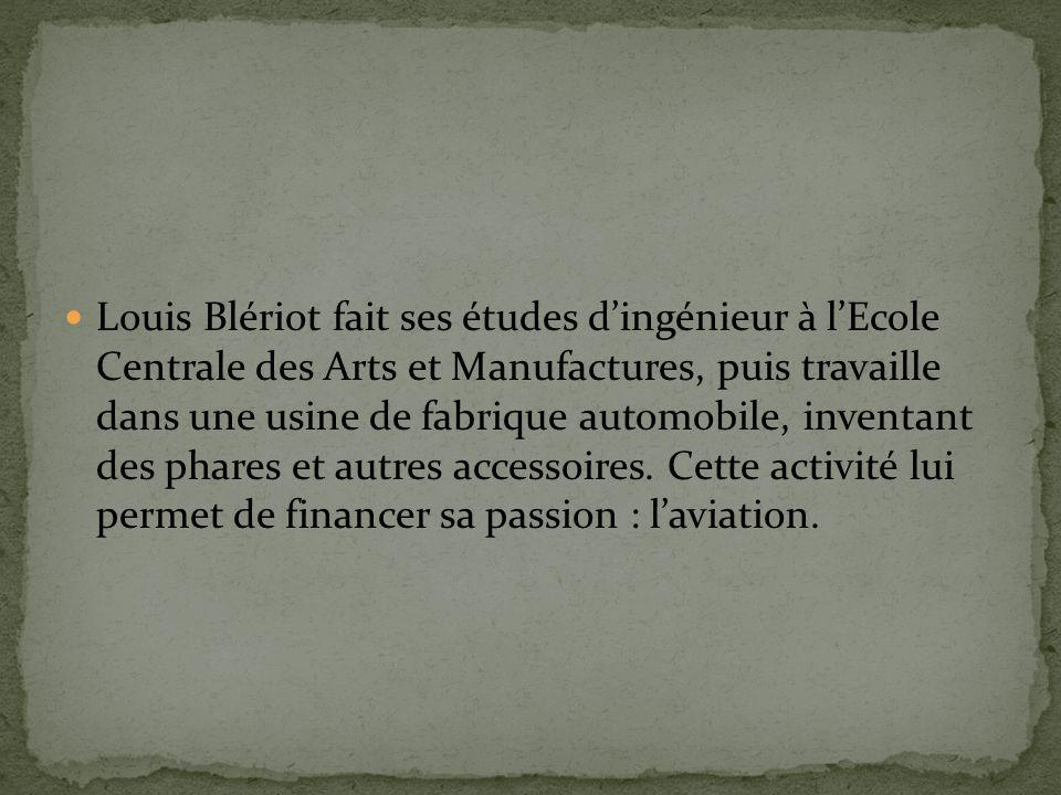 Louis Blériot fait ses études dingénieur à lEcole Centrale des Arts et Manufactures, puis travaille dans une usine de fabrique automobile, inventant des phares et autres accessoires.