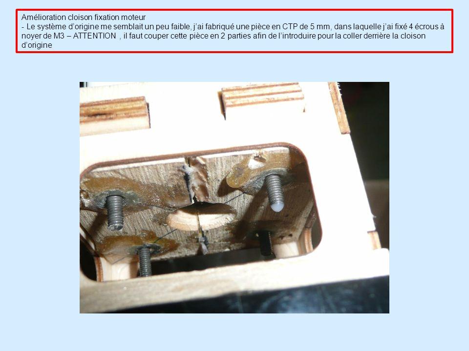 Amélioration cloison fixation moteur - Le système dorigine me semblait un peu faible, jai fabriqué une pièce en CTP de 5 mm, dans laquelle jai fixé 4 écrous à noyer de M3 – ATTENTION, il faut couper cette pièce en 2 parties afin de lintroduire pour la coller derrière la cloison dorigine