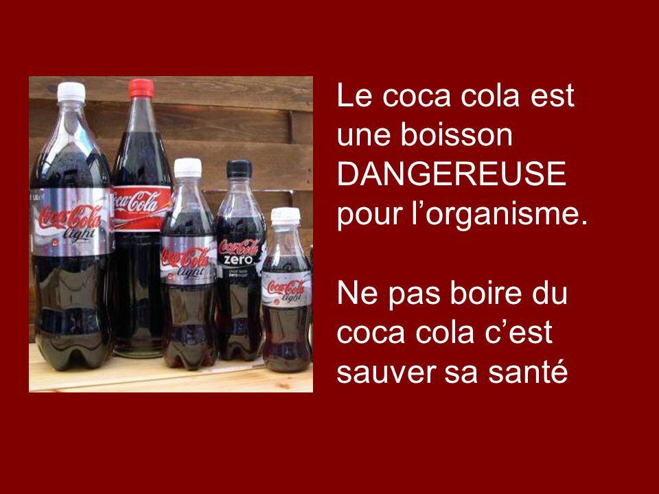 Le coca cola est une boisson DANGEREUSE pour lorganisme. Ne pas boire du coca cola cest sauver sa santé