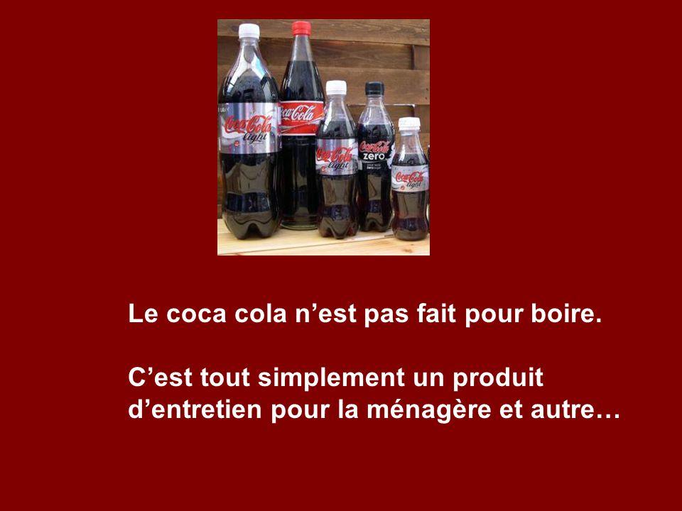 Le coca cola nest pas fait pour boire. Cest tout simplement un produit dentretien pour la ménagère et autre…