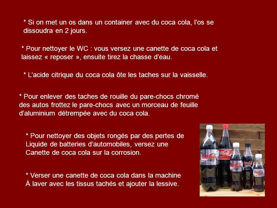 * Si on met un os dans un container avec du coca cola, los se dissoudra en 2 jours. * Pour nettoyer le WC : vous versez une canette de coca cola et la