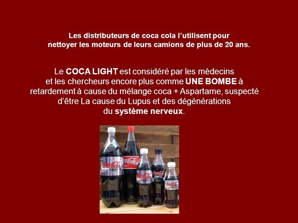 Les distributeurs de coca cola lutilisent pour nettoyer les moteurs de leurs camions de plus de 20 ans. Le COCA LIGHT est considéré par les mèdecins e