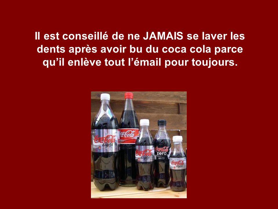 Il est conseillé de ne JAMAIS se laver les dents après avoir bu du coca cola parce quil enlève tout lémail pour toujours.