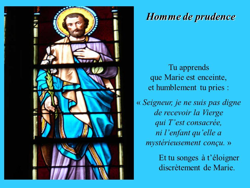 Homme de prudence Homme de prudence Tu apprends que Marie est enceinte, et humblement tu pries : « Seigneur, je ne suis pas digne de recevoir la Vierge qui Test consacrée, ni lenfant quelle a mystérieusement conçu.