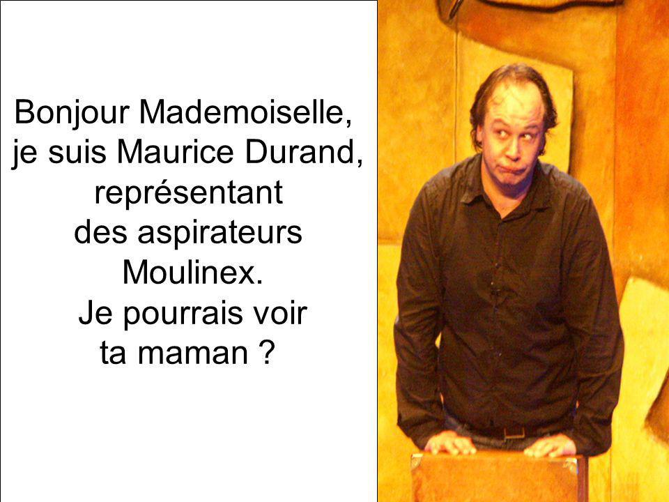 Bonjour Mademoiselle, je suis Maurice Durand, représentant des aspirateurs Moulinex. Je pourrais voir ta maman ?