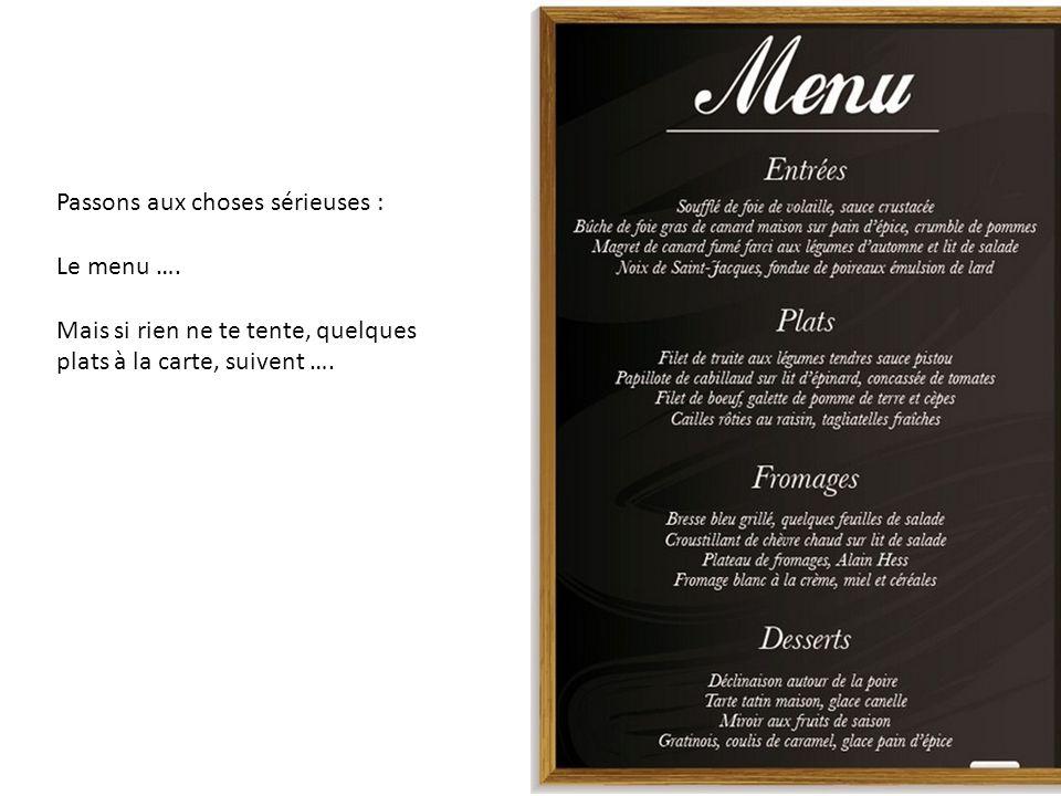 Passons aux choses sérieuses : Le menu …. Mais si rien ne te tente, quelques plats à la carte, suivent ….