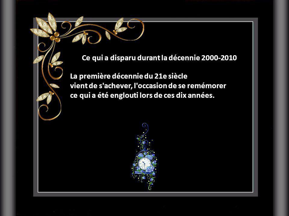 Ce qui a disparu durant la décennie 2000-2010 La première décennie du 21e siècle vient de s achever, l occasion de se remémorer ce qui a été englouti lors de ces dix années.