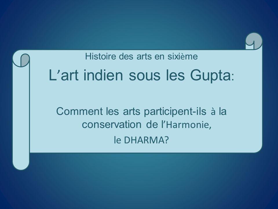 Histoire des arts en sixi è me L art indien sous les Gupta : Comment les arts participent-ils à la conservation de l Harmonie, le DHARMA?