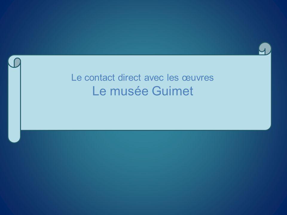 Le contact direct avec les œuvres Le musée Guimet