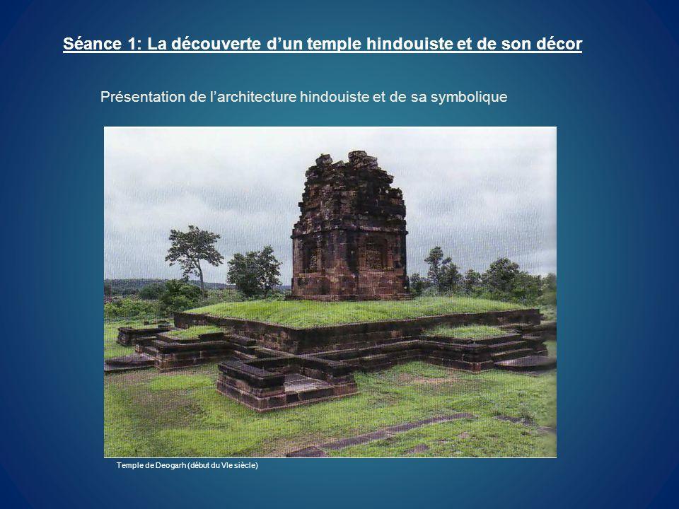 Séance 1: La découverte dun temple hindouiste et de son décor Temple de Deogarh (début du VIe siècle) Présentation de larchitecture hindouiste et de s