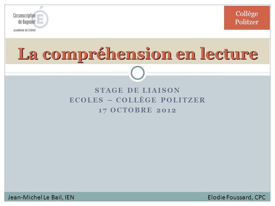 STAGE DE LIAISON ECOLES – COLLÈGE POLITZER 17 OCTOBRE 2012 La compréhension en lecture Collège Politzer Jean-Michel Le Bail, IEN Elodie Foussard, CPC