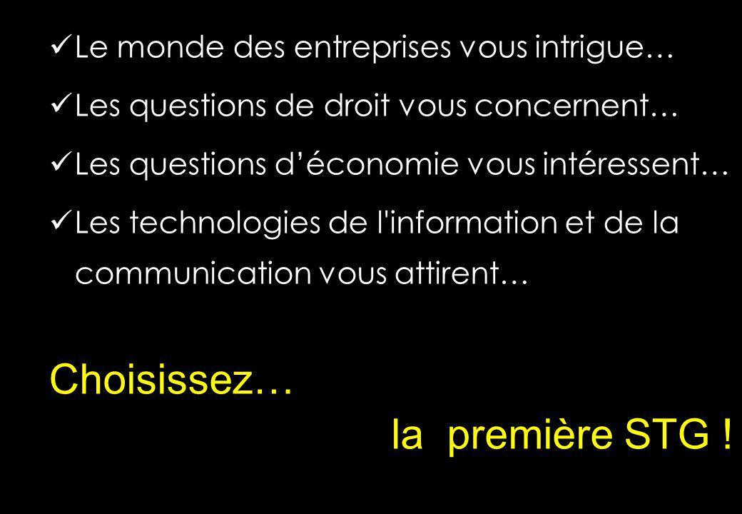 Le monde des entreprises vous intrigue… Les questions de droit vous concernent… Les questions déconomie vous intéressent… Les technologies de l information et de la communication vous attirent… Choisissez… la première STG !