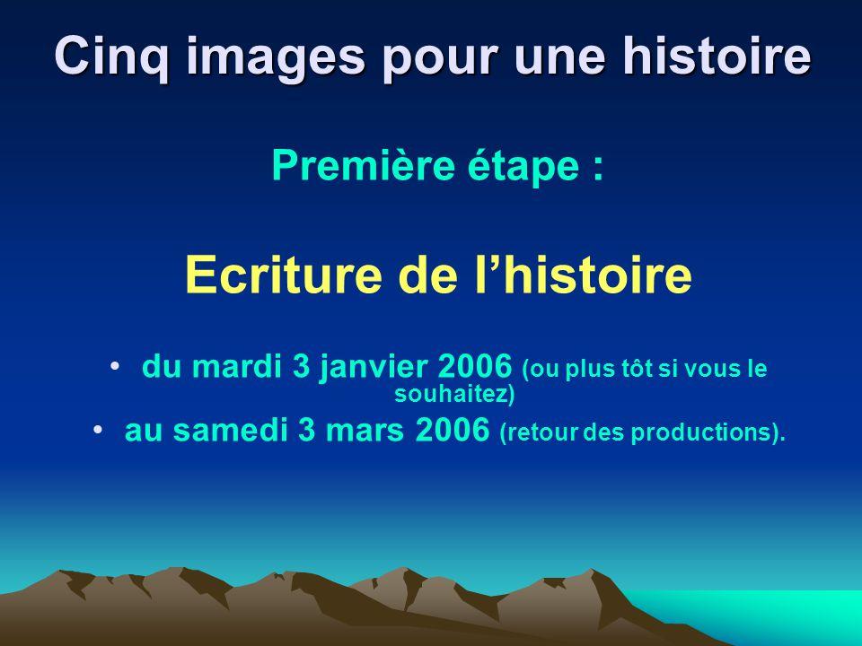 Cinq images pour une histoire Première étape : Ecriture de lhistoire du mardi 3 janvier 2006 (ou plus tôt si vous le souhaitez) au samedi 3 mars 2006 (retour des productions).
