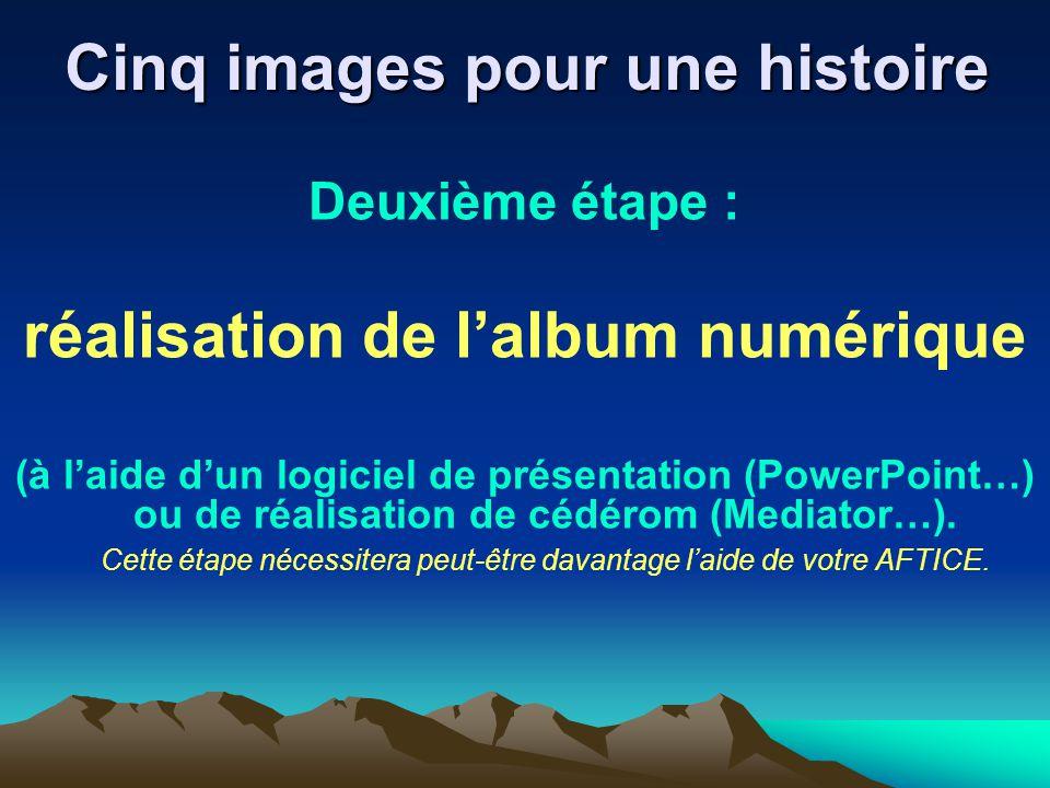 Cinq images pour une histoire Deuxième étape : réalisation de lalbum numérique (à laide dun logiciel de présentation (PowerPoint…) ou de réalisation d