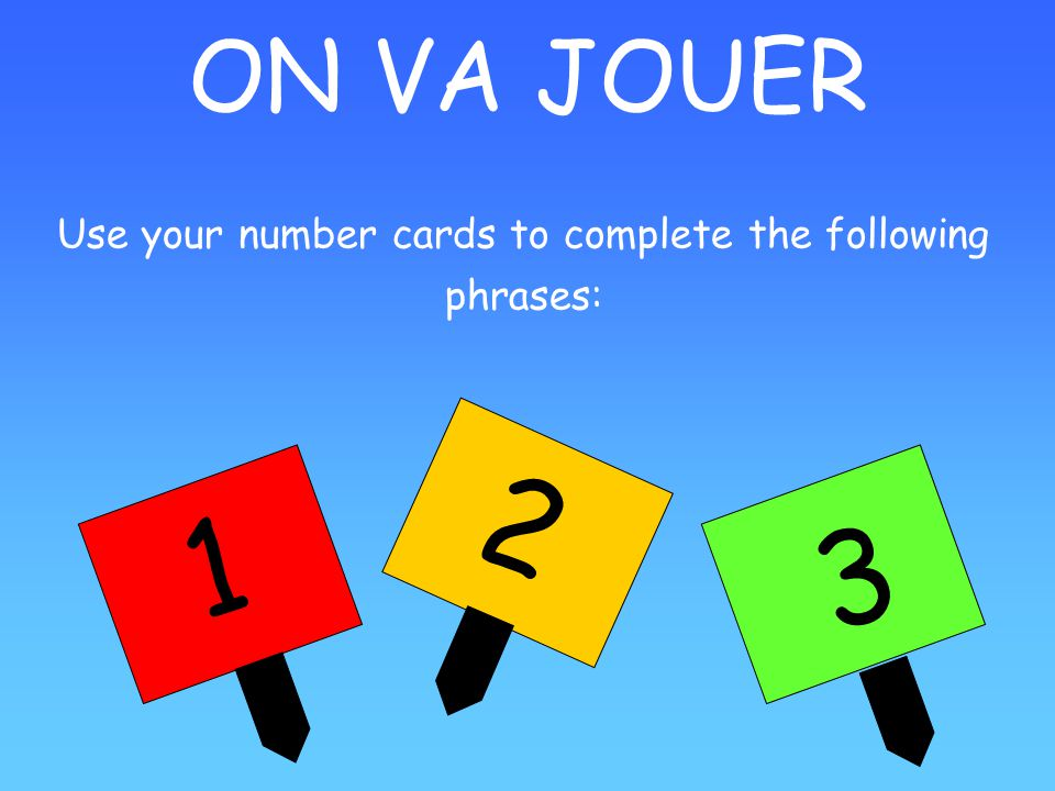 ON VA JOUER 1 2 3 Use your number cards to complete the following phrases: