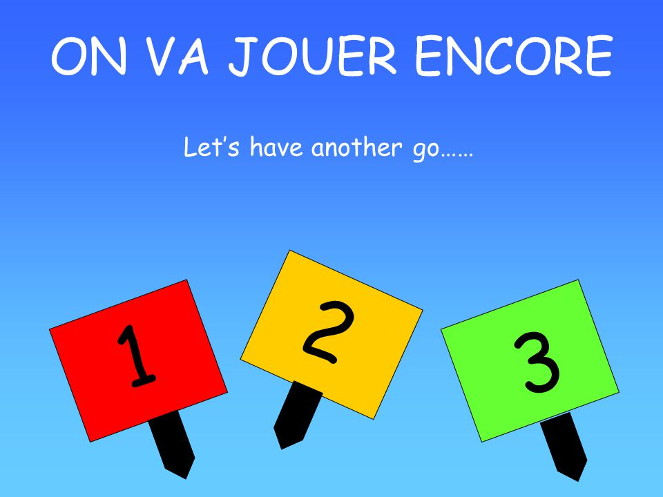 ON VA JOUER ENCORE 1 2 3 Lets have another go……