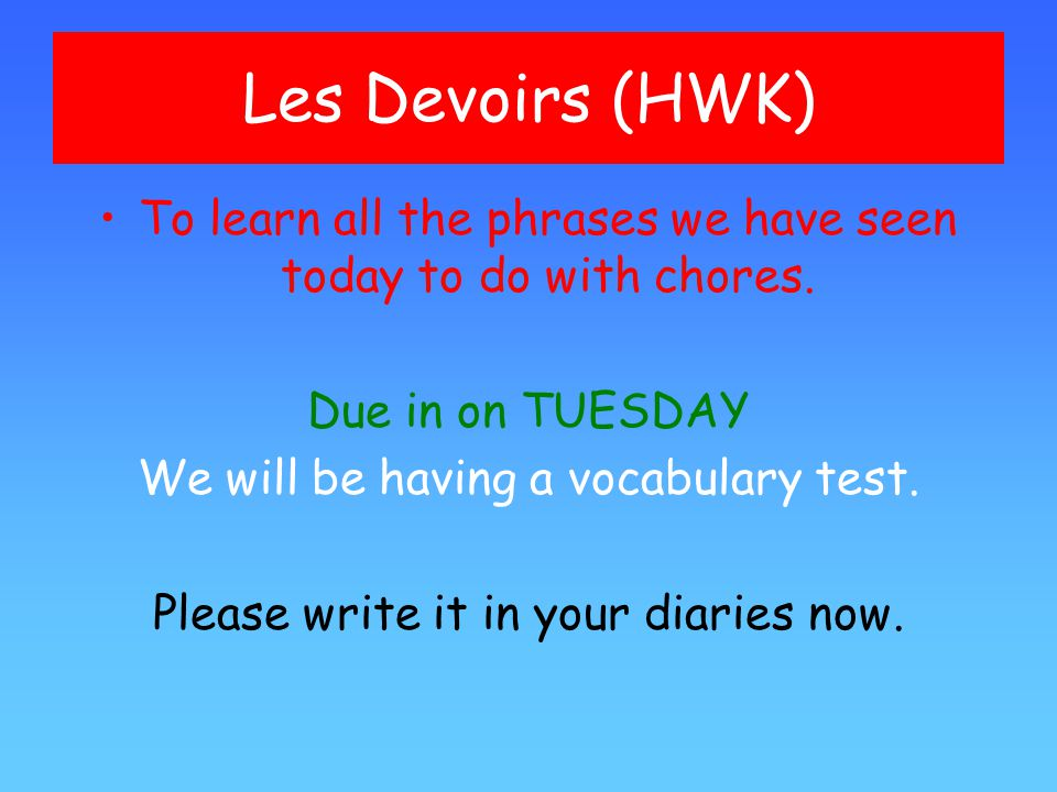 Les Devoirs (HWK) To learn all the phrases we have seen today to do with chores.