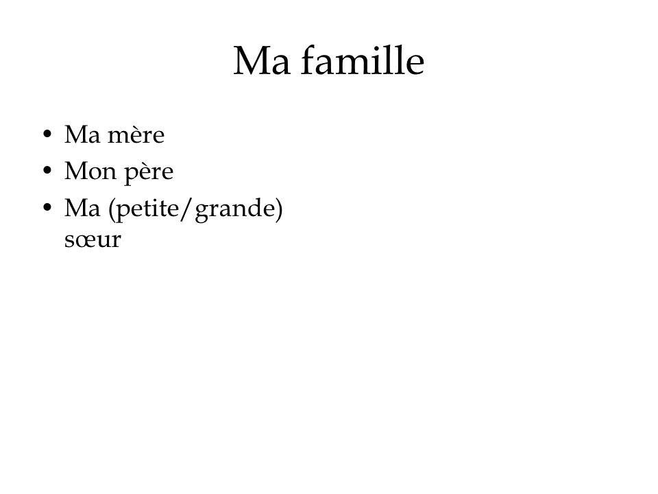 Ma famille Ma mère Mon père Ma (petite/grande) sœur