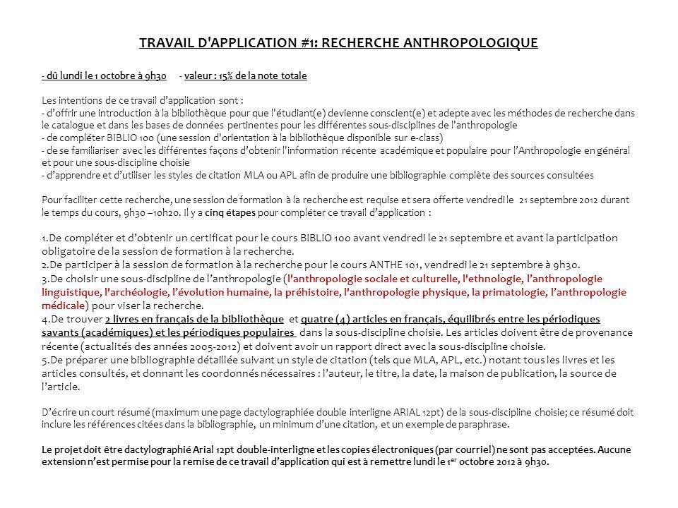 TRAVAIL D APPLICATION #1: RECHERCHE ANTHROPOLOGIQUE - dû lundi le 1 octobre à 9h30 - valeur : 15% de la note totale Les intentions de ce travail dapplication sont : - doffrir une introduction à la bibliothèque pour que l étudiant(e) devienne conscient(e) et adepte avec les méthodes de recherche dans le catalogue et dans les bases de données pertinentes pour les différentes sous-disciplines de l anthropologie - de compléter BIBLIO 100 (une session d orientation à la bibliothèque disponible sur e-class) - de se familiariser avec les différentes façons dobtenir l information récente académique et populaire pour lAnthropologie en général et pour une sous-discipline choisie - dapprendre et dutiliser les styles de citation MLA ou APL afin de produire une bibliographie complète des sources consultées Pour faciliter cette recherche, une session de formation à la recherche est requise et sera offerte vendredi le 21 septembre 2012 durant le temps du cours, 9h30 –10h20.