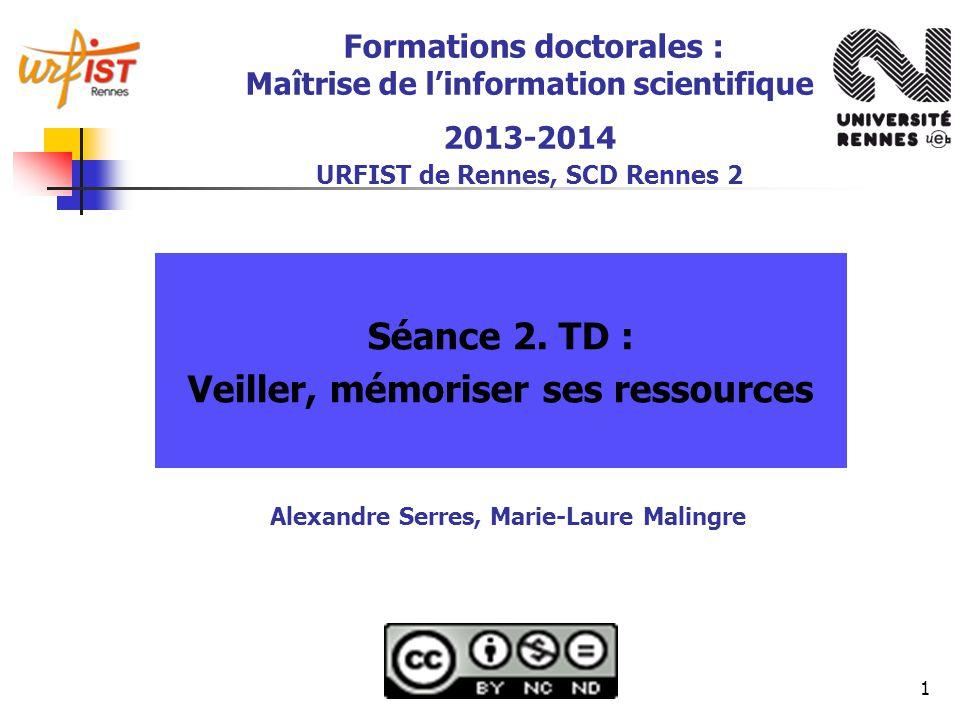 1 Formations doctorales : Maîtrise de linformation scientifique 2013-2014 URFIST de Rennes, SCD Rennes 2 Séance 2. TD : Veiller, mémoriser ses ressour