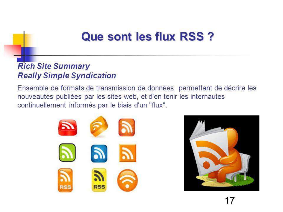 17 Que sont les flux RSS ? Rich Site Summary Really Simple Syndication Ensemble de formats de transmission de données permettant de décrire les nouvea
