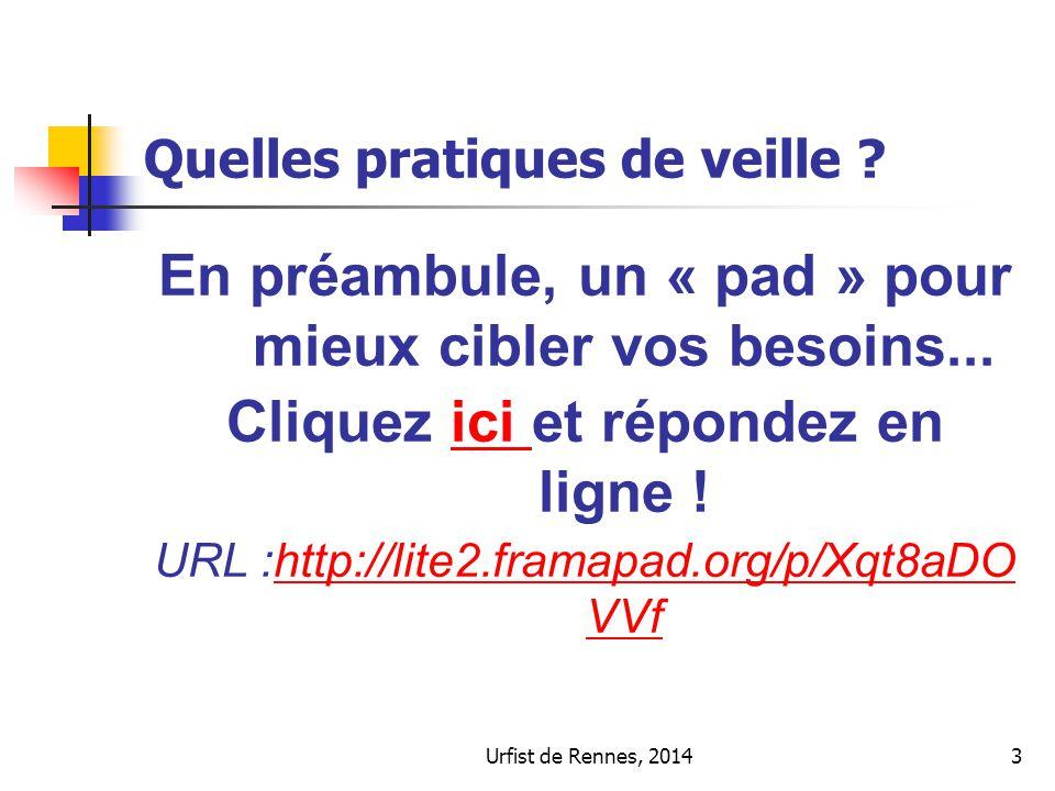 Quelles pratiques de veille ? Urfist de Rennes, 20143 En préambule, un « pad » pour mieux cibler vos besoins... Cliquez ici et répondez en ligne !ici