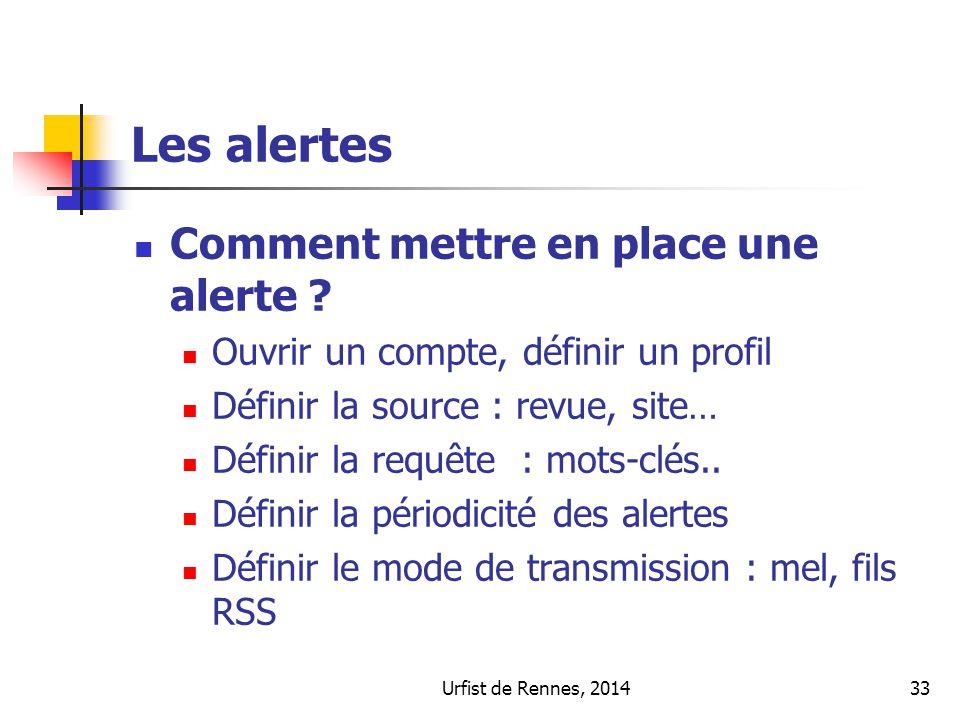 Urfist de Rennes, 201433 Les alertes Comment mettre en place une alerte ? Ouvrir un compte, définir un profil Définir la source : revue, site… Définir