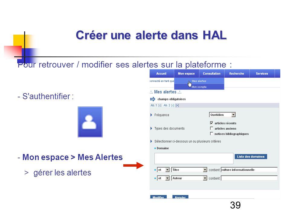 39 Créer une alerte dans HAL Pour retrouver / modifier ses alertes sur la plateforme : - S'authentifier : - Mon espace > Mes Alertes > gérer les alert