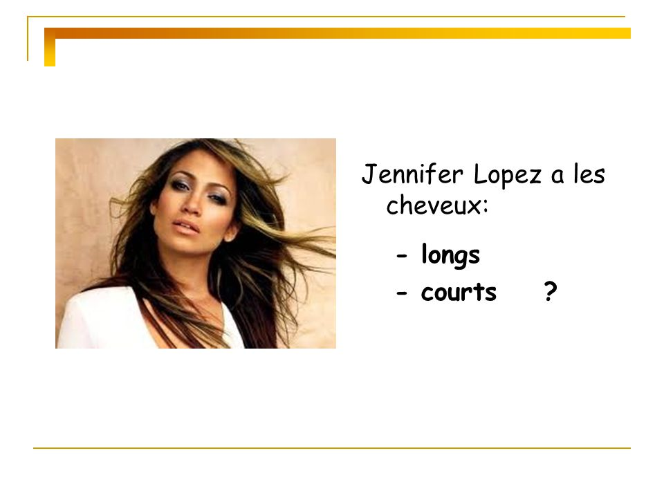 Jennifer Lopez a les cheveux: - longs - courts ?