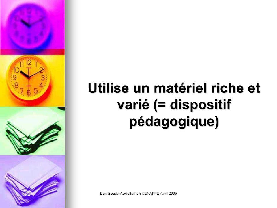 Ben Souda Abdelhafidh CENAFFE Avril 2006 Utilise un matériel riche et varié (= dispositif pédagogique)