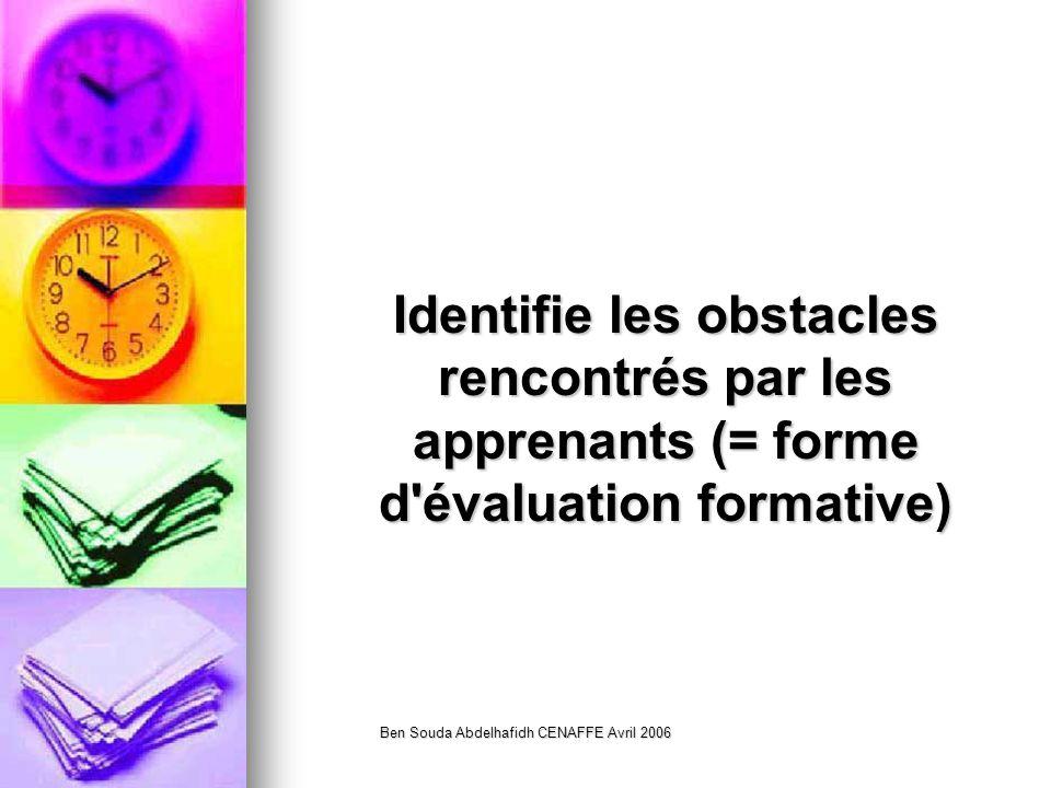 Ben Souda Abdelhafidh CENAFFE Avril 2006 Identifie les obstacles rencontrés par les apprenants (= forme d évaluation formative)