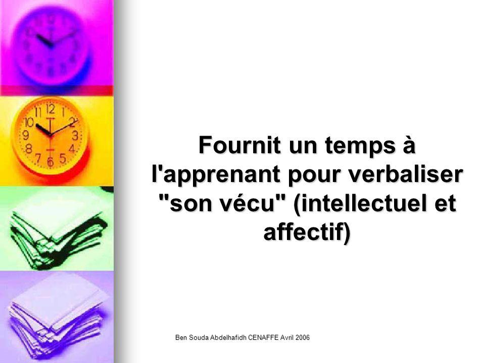 Ben Souda Abdelhafidh CENAFFE Avril 2006 Fournit un temps à l apprenant pour verbaliser son vécu (intellectuel et affectif)