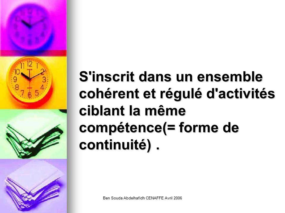 Ben Souda Abdelhafidh CENAFFE Avril 2006 S inscrit dans un ensemble cohérent et régulé d activités ciblant la même compétence(= forme de continuité).