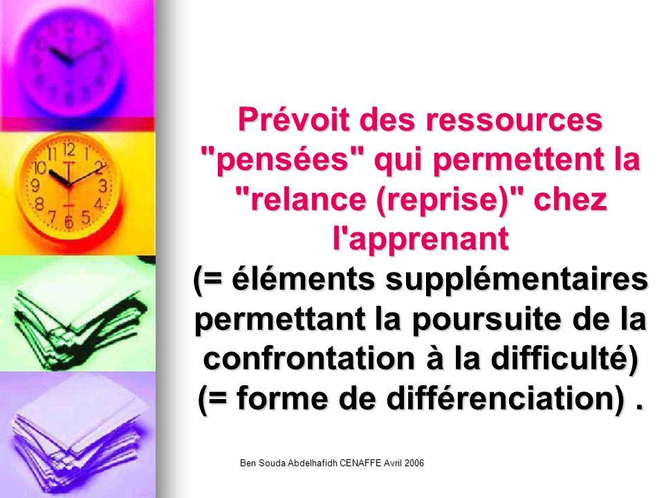 Ben Souda Abdelhafidh CENAFFE Avril 2006 Prévoit des ressources pensées qui permettent la relance (reprise) chez l apprenant (= éléments supplémentaires permettant la poursuite de la confrontation à la difficulté) (= forme de différenciation).