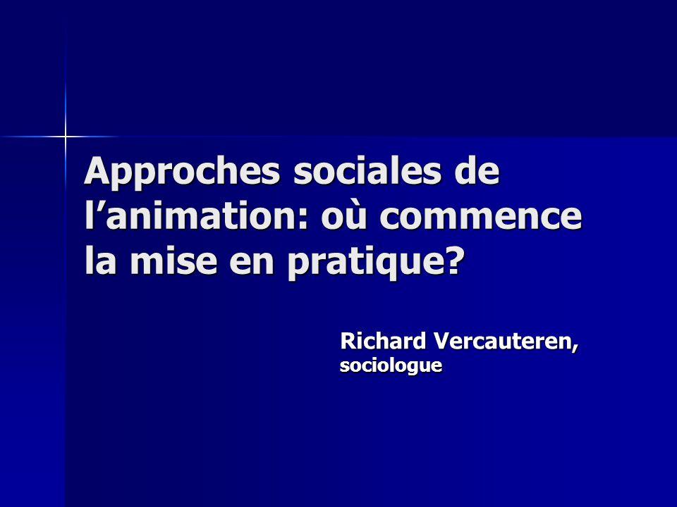Approches sociales de lanimation: où commence la mise en pratique Richard Vercauteren, sociologue