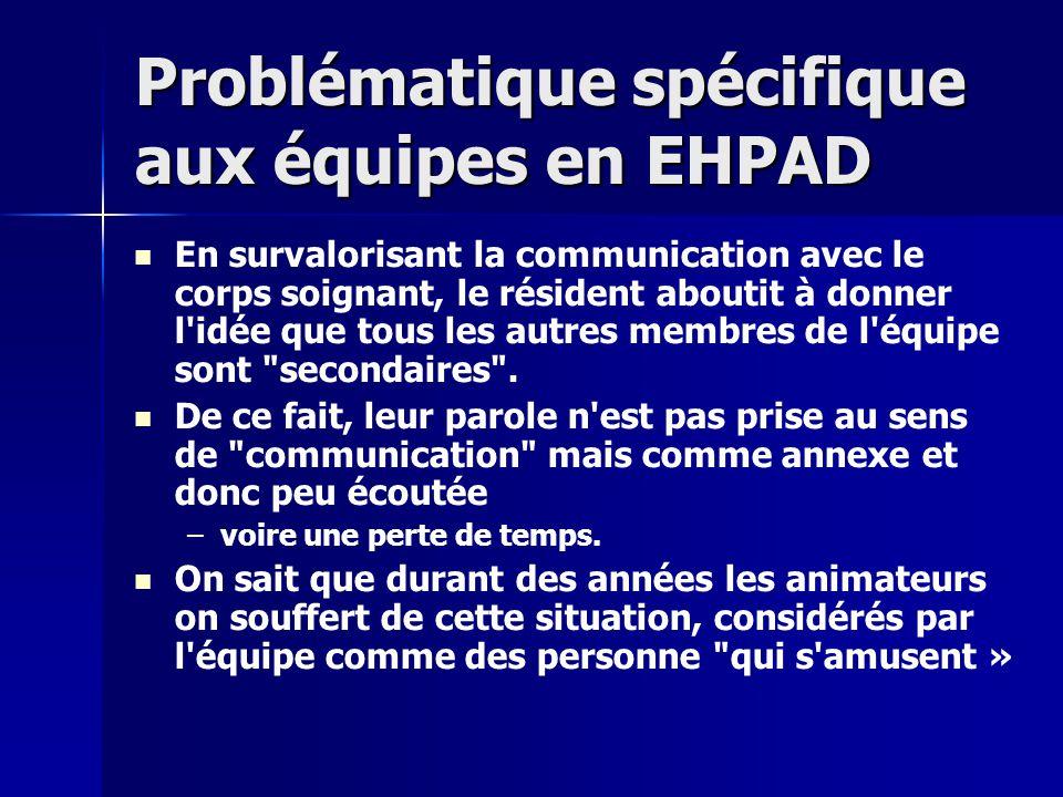 Problématique spécifique aux équipes en EHPAD En survalorisant la communication avec le corps soignant, le résident aboutit à donner l idée que tous les autres membres de l équipe sont secondaires .