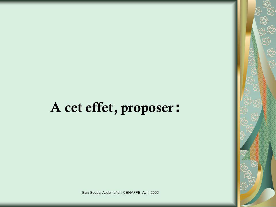 Ben Souda Abdelhafidh CENAFFE Avril 2006 A cet effet, proposer :