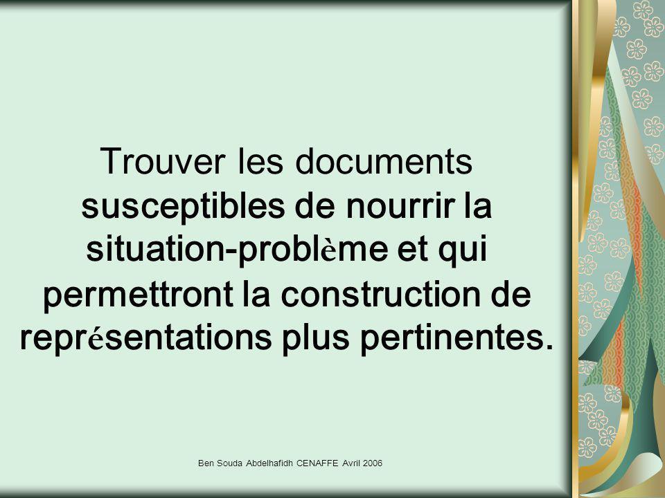 Ben Souda Abdelhafidh CENAFFE Avril 2006 Trouver les documents susceptibles de nourrir la situation-probl è me et qui permettront la construction de r