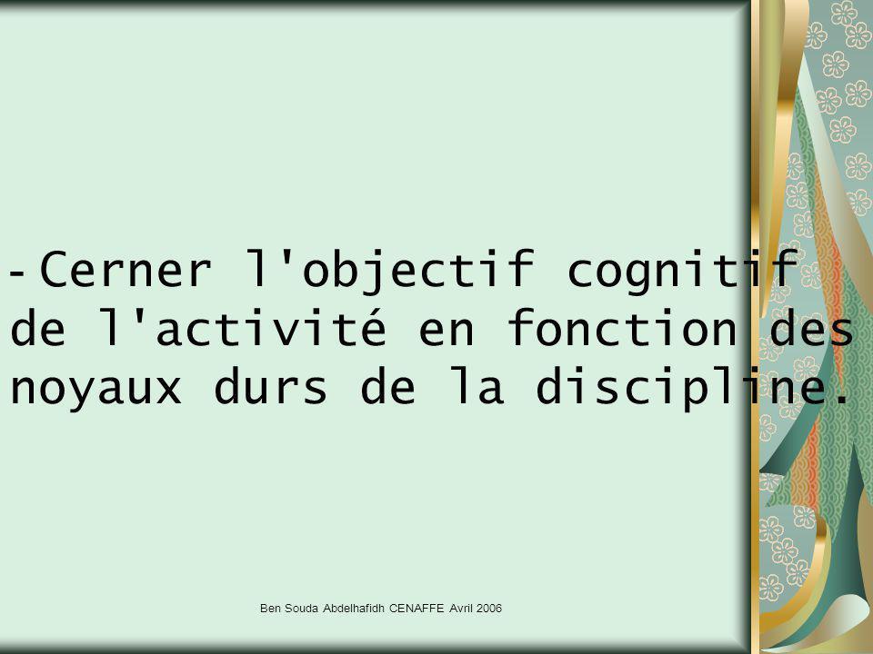 Ben Souda Abdelhafidh CENAFFE Avril 2006 - Cerner l'objectif cognitif de l'activité en fonction des noyaux durs de la discipline.