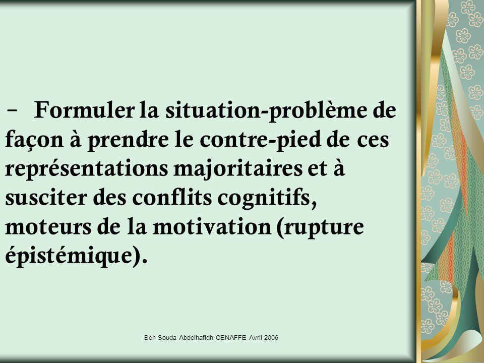 Ben Souda Abdelhafidh CENAFFE Avril 2006 - Formuler la situation-problème de façon à prendre le contre-pied de ces représentations majoritaires et à s