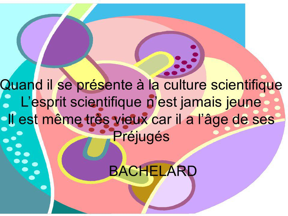 Quand il se présente à la culture scientifique Lesprit scientifique nest jamais jeune Il est même très vieux car il a lâge de ses Préjugés BACHELARD
