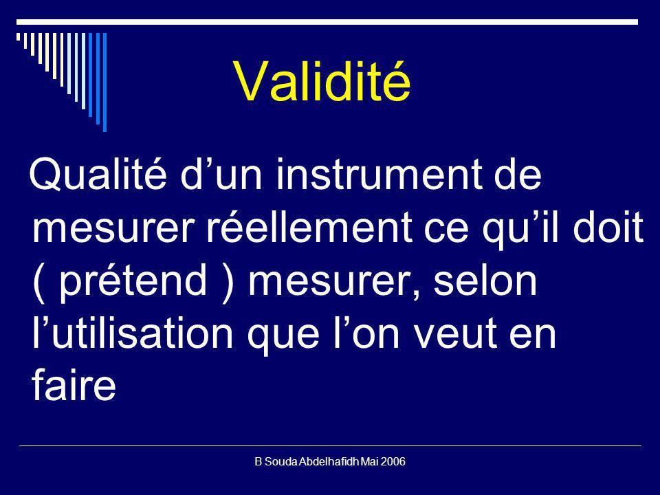 B Souda Abdelhafidh Mai 2006 Validité Qualité dun instrument de mesurer réellement ce quil doit ( prétend ) mesurer, selon lutilisation que lon veut en faire