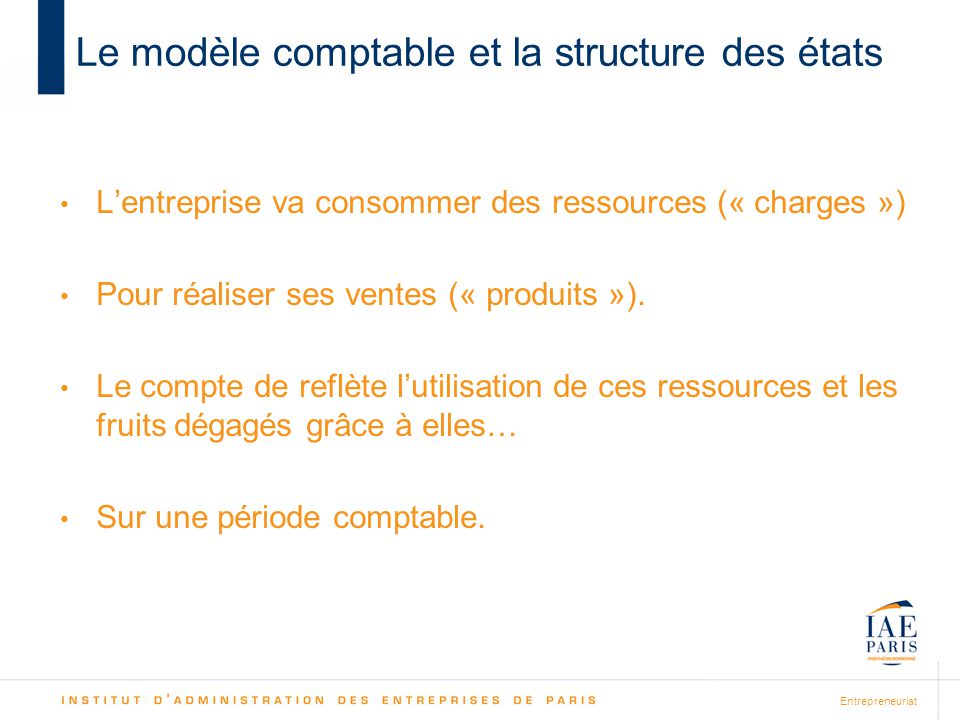 Entrepreneuriat Le modèle comptable et la structure des états Lentreprise va consommer des ressources (« charges ») Pour réaliser ses ventes (« produi