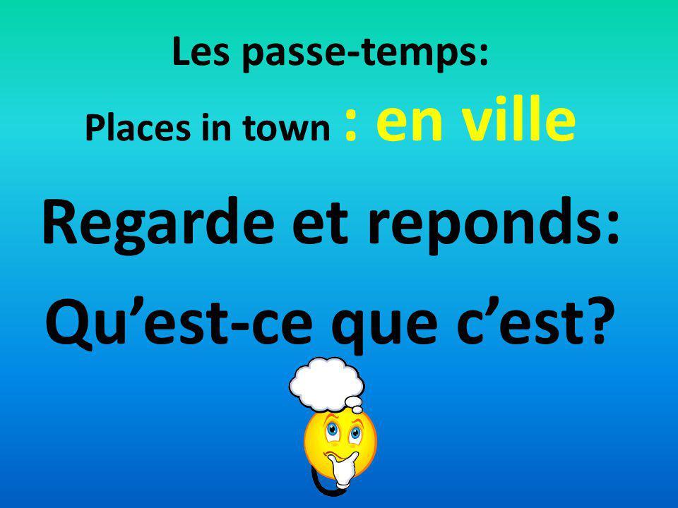 Les passe-temps: Places in town : en ville Regarde et reponds: Quest-ce que cest?