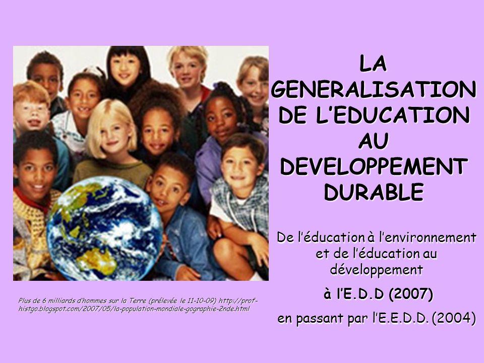 LA GENERALISATION DE LEDUCATION AU DEVELOPPEMENT DURABLE Plus de 6 milliards dhommes sur la Terre (prélevée le 11-10-09) http://prof- histgo.blogspot.