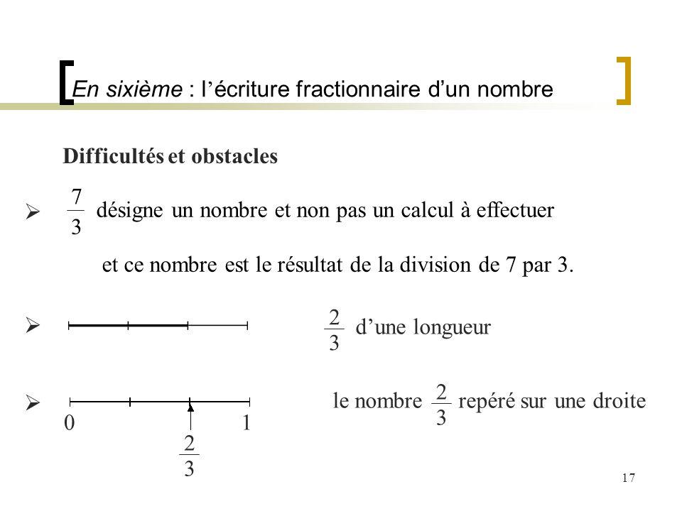 17 Difficultés et obstacles En sixième : l écriture fractionnaire dun nombre désigne un nombre et non pas un calcul à effectuer et ce nombre est le ré